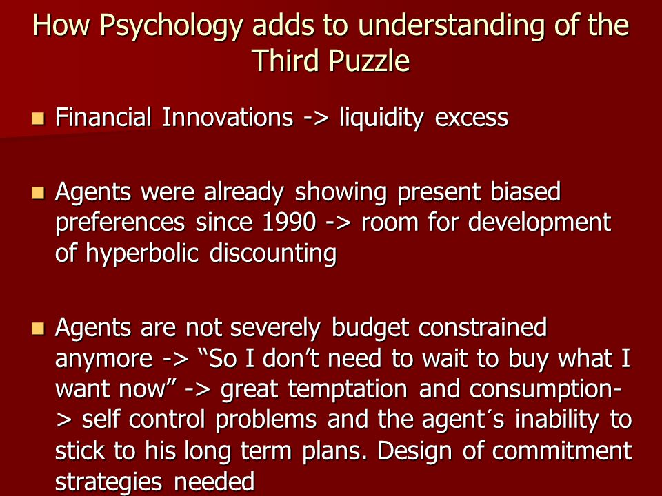 How Psychology adds to understanding of the Third Puzzle Financial Innovations -> liquidity excess Financial Innovations -> liquidity excess Agents were already showing present biased preferences since 1990 -> room for development of hyperbolic discounting Agents were already showing present biased preferences since 1990 -> room for development of hyperbolic discounting Agents are not severely budget constrained anymore -> So I don't need to wait to buy what I want now -> great temptation and consumption- > self control problems and the agent´s inability to stick to his long term plans.