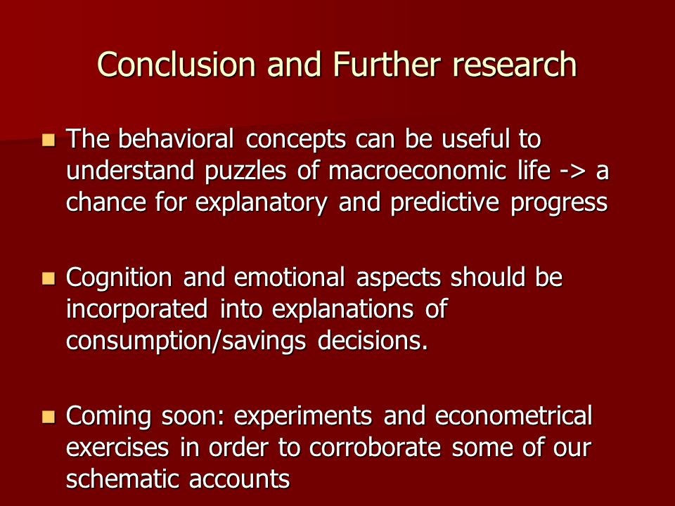 Conclusion and Further research The behavioral concepts can be useful to understand puzzles of macroeconomic life -> a chance for explanatory and predictive progress The behavioral concepts can be useful to understand puzzles of macroeconomic life -> a chance for explanatory and predictive progress Cognition and emotional aspects should be incorporated into explanations of consumption/savings decisions.
