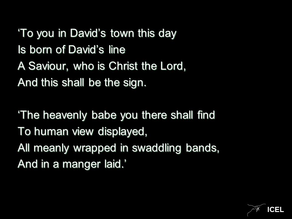 ICEL 'To you in David's town this day Is born of David's line A Saviour, who is Christ the Lord, And this shall be the sign.