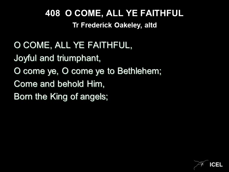 ICEL 408 O COME, ALL YE FAITHFUL O COME, ALL YE FAITHFUL, Joyful and triumphant, O come ye, O come ye to Bethlehem; Come and behold Him, Born the King of angels; Tr Frederick Oakeley, altd
