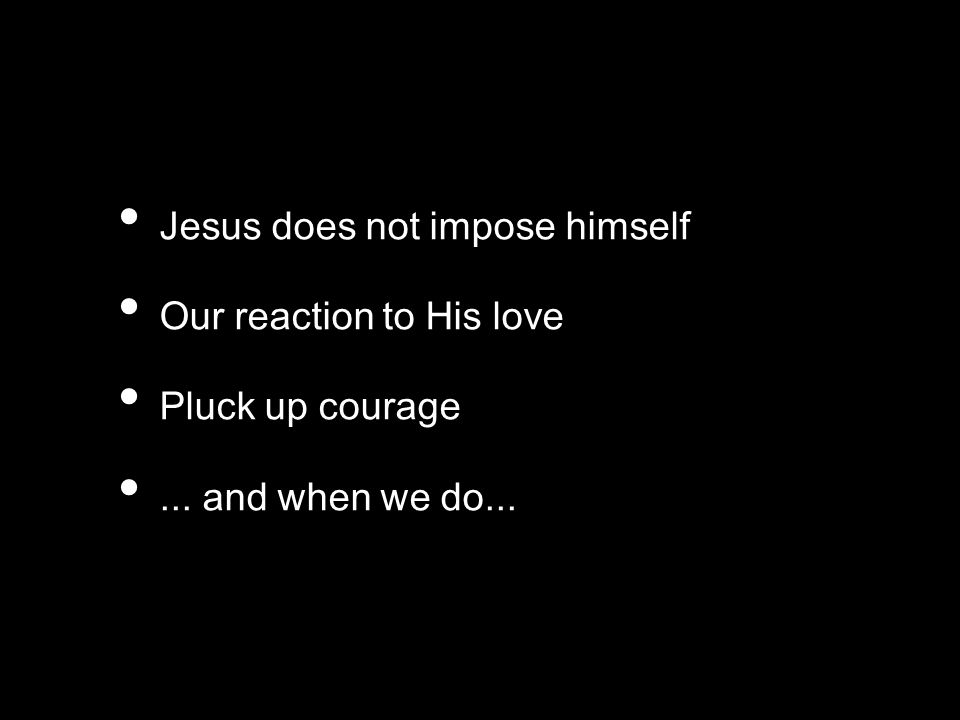 Jesus does not impose himself Our reaction to His love Pluck up courage... and when we do...