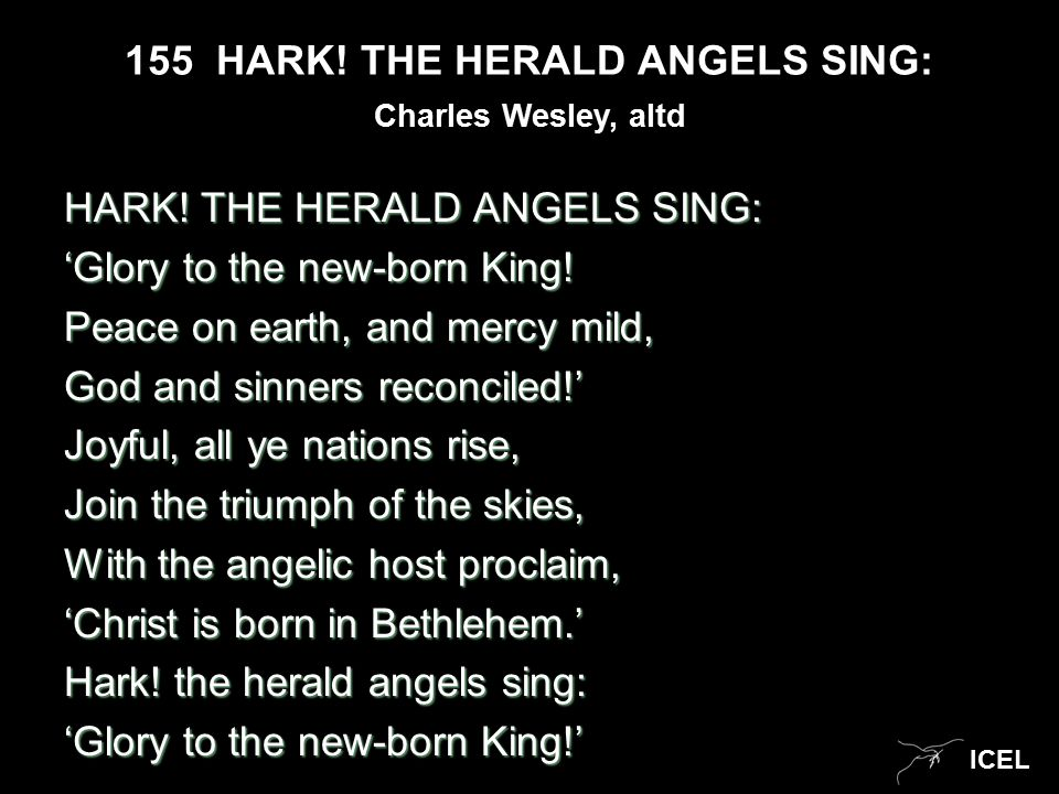 ICEL 155 HARK. THE HERALD ANGELS SING: HARK. THE HERALD ANGELS SING: 'Glory to the new-born King.