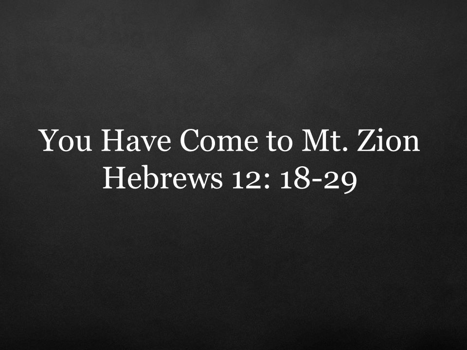 You Have Come to Mt. Zion Hebrews 12: 18-29
