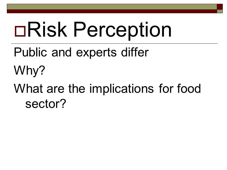  Risk Perception Public and experts differ Why? What are the implications for food sector?