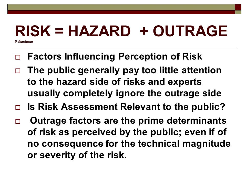 RISK = HAZARD + OUTRAGE P Sandman  Factors Influencing Perception of Risk  The public generally pay too little attention to the hazard side of risks and experts usually completely ignore the outrage side  Is Risk Assessment Relevant to the public.