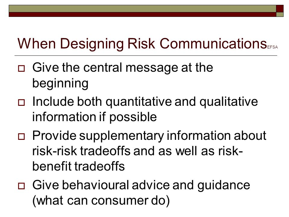 When Designing Risk Communications EFSA  Give the central message at the beginning  Include both quantitative and qualitative information if possible  Provide supplementary information about risk-risk tradeoffs and as well as risk- benefit tradeoffs  Give behavioural advice and guidance (what can consumer do)