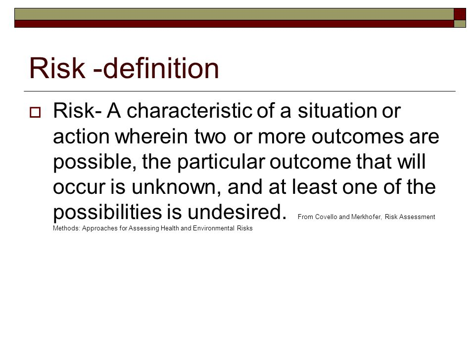 Risk -definition  Risk- A characteristic of a situation or action wherein two or more outcomes are possible, the particular outcome that will occur is unknown, and at least one of the possibilities is undesired.
