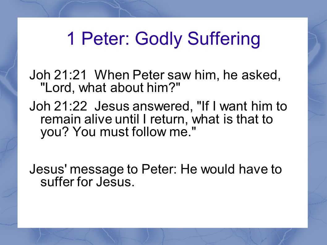 1 Peter: Godly Suffering Joh 21:21 When Peter saw him, he asked, Lord, what about him Joh 21:22 Jesus answered, If I want him to remain alive until I return, what is that to you.
