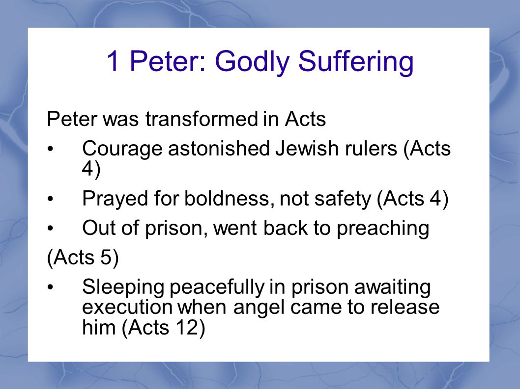 1 Peter: Godly Suffering Peter was transformed in Acts Courage astonished Jewish rulers (Acts 4) Prayed for boldness, not safety (Acts 4) Out of prison, went back to preaching (Acts 5) Sleeping peacefully in prison awaiting execution when angel came to release him (Acts 12)