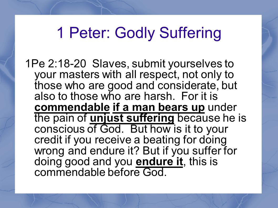 1 Peter: Godly Suffering 1Pe 2:18-20 Slaves, submit yourselves to your masters with all respect, not only to those who are good and considerate, but also to those who are harsh.