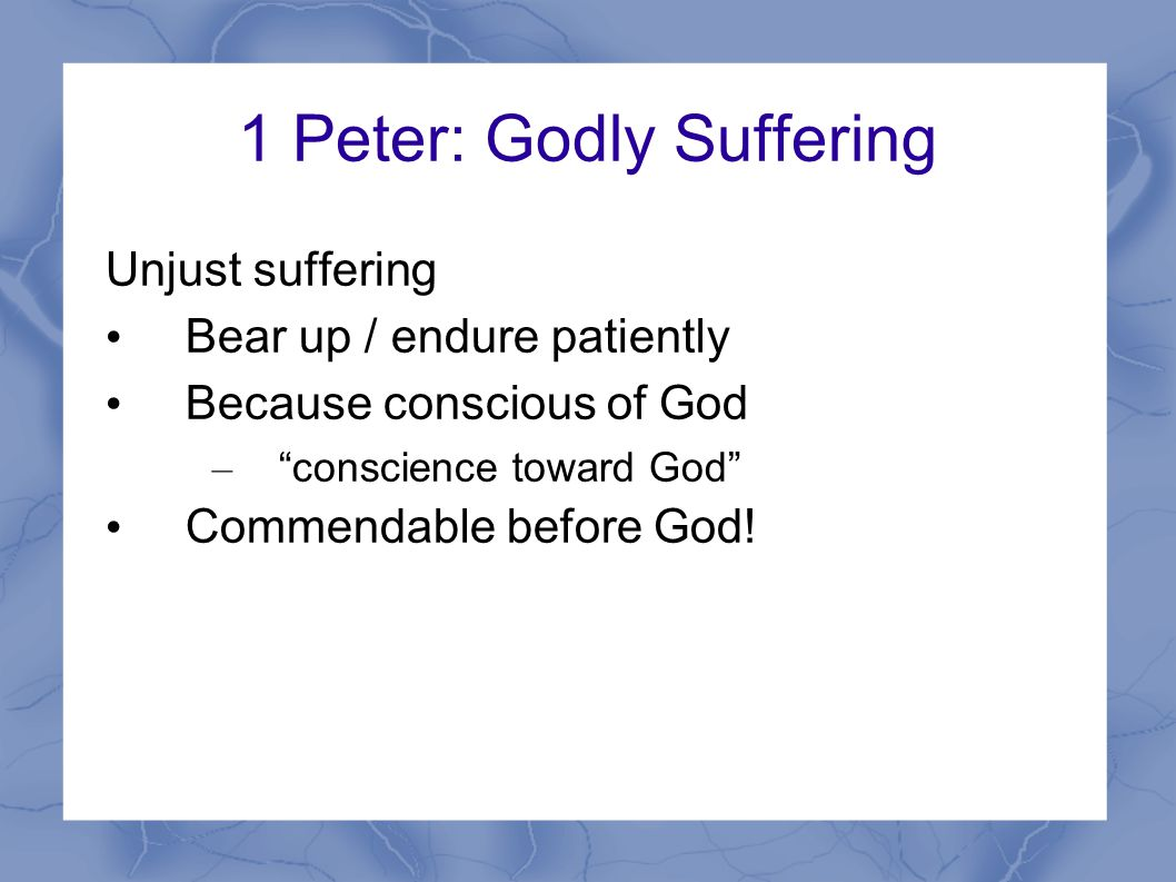 1 Peter: Godly Suffering Unjust suffering Bear up / endure patiently Because conscious of God – conscience toward God Commendable before God!