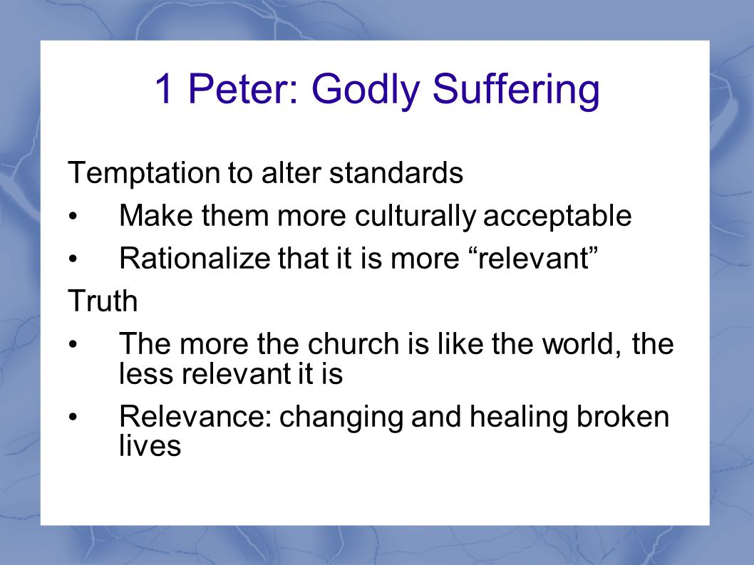 1 Peter: Godly Suffering Temptation to alter standards Make them more culturally acceptable Rationalize that it is more relevant Truth The more the church is like the world, the less relevant it is Relevance: changing and healing broken lives