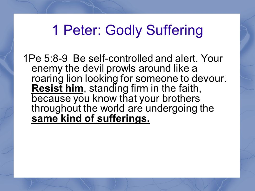 1 Peter: Godly Suffering 1Pe 5:8-9 Be self-controlled and alert.