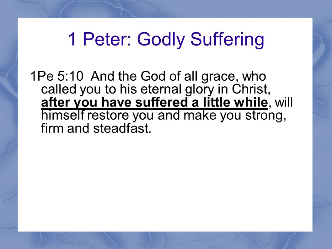 1 Peter: Godly Suffering 1Pe 5:10 And the God of all grace, who called you to his eternal glory in Christ, after you have suffered a little while, will himself restore you and make you strong, firm and steadfast.