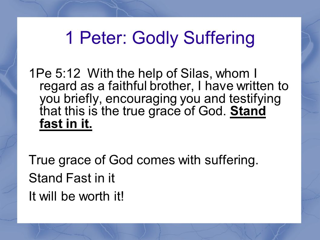 1 Peter: Godly Suffering 1Pe 5:12 With the help of Silas, whom I regard as a faithful brother, I have written to you briefly, encouraging you and testifying that this is the true grace of God.