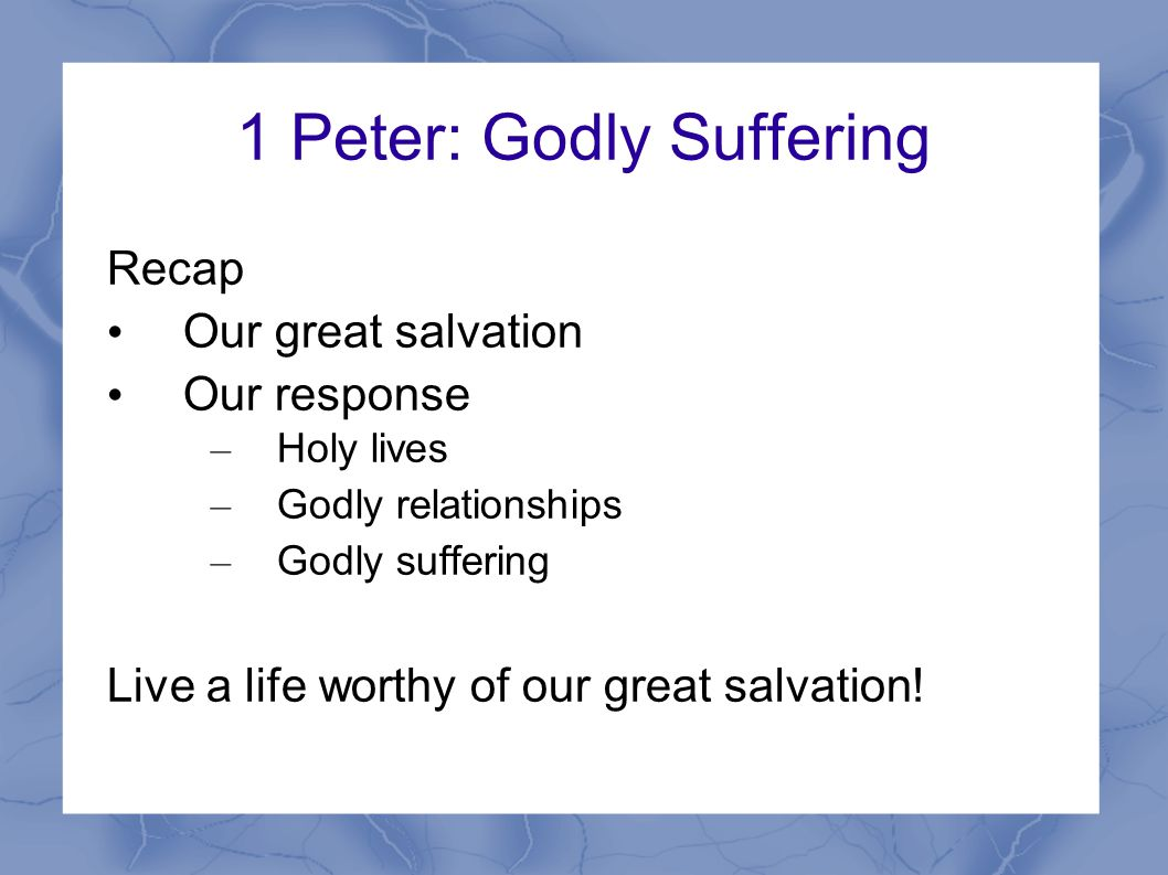 1 Peter: Godly Suffering Recap Our great salvation Our response – Holy lives – Godly relationships – Godly suffering Live a life worthy of our great salvation!