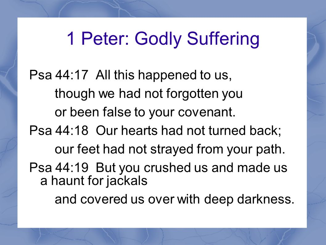 1 Peter: Godly Suffering 1Pe 1:6-7 In this you greatly rejoice, though now for a little while you may have had to suffer grief in all kinds of trials.