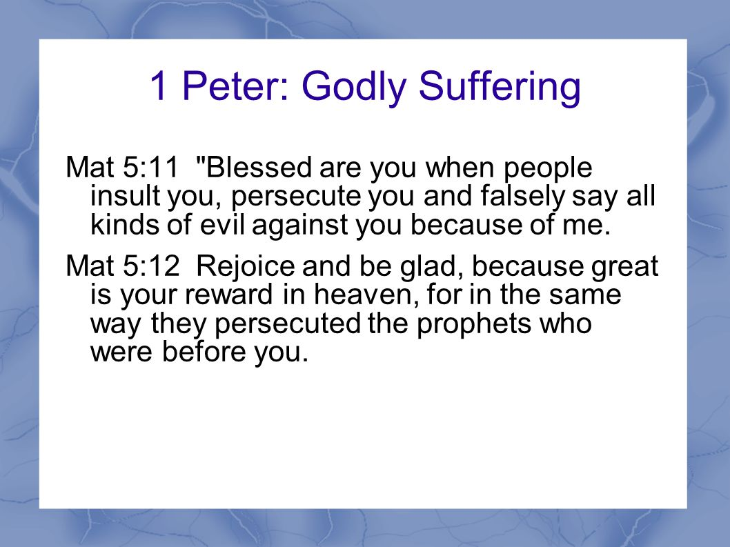 1 Peter: Godly Suffering Suffering serves a purpose Proves your faith genuine Results in praise, glory, honor