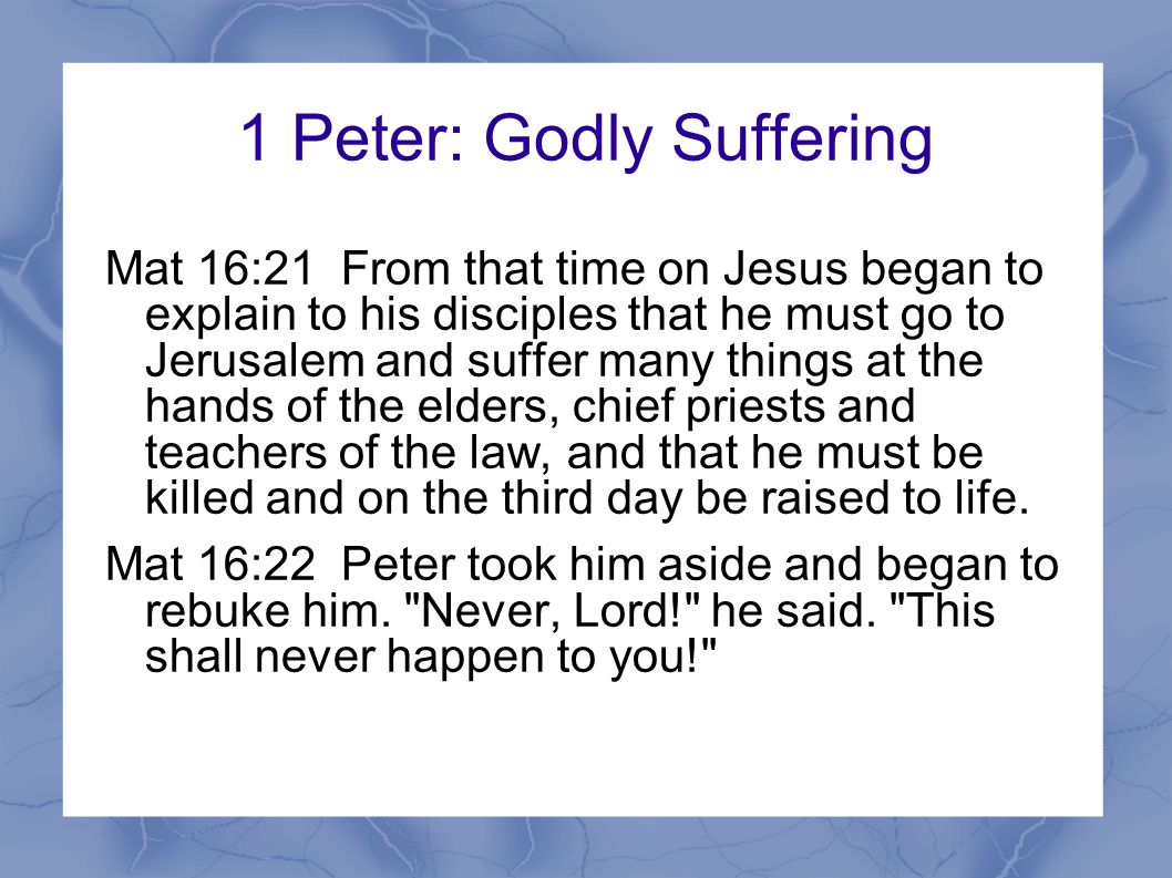 1 Peter: Godly Suffering Mat 16:21 From that time on Jesus began to explain to his disciples that he must go to Jerusalem and suffer many things at the hands of the elders, chief priests and teachers of the law, and that he must be killed and on the third day be raised to life.