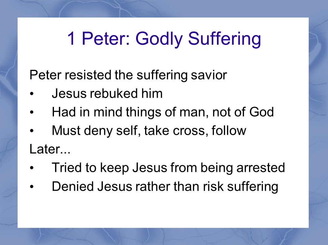 1 Peter: Godly Suffering Peter resisted the suffering savior Jesus rebuked him Had in mind things of man, not of God Must deny self, take cross, follow Later...
