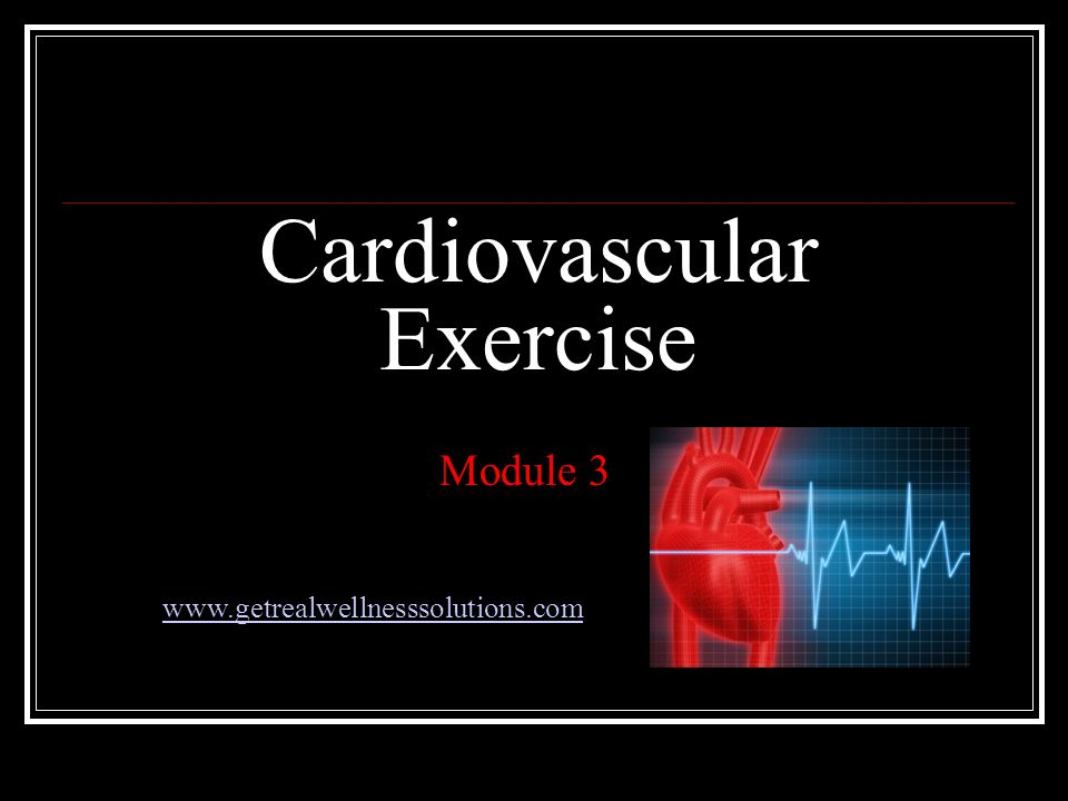Cardiovascular Exercise Module 3 www.getrealwellnesssolutions.com