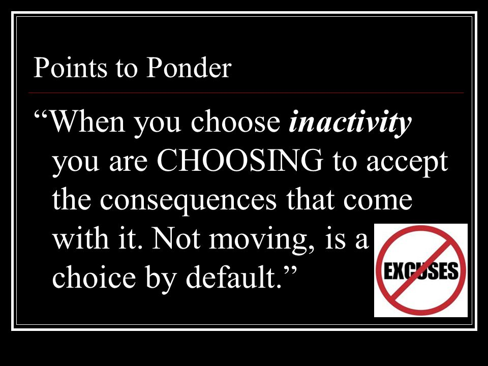 """Points to Ponder """"When you choose inactivity you are CHOOSING to accept the consequences that come with it. Not moving, is a choice by default."""""""