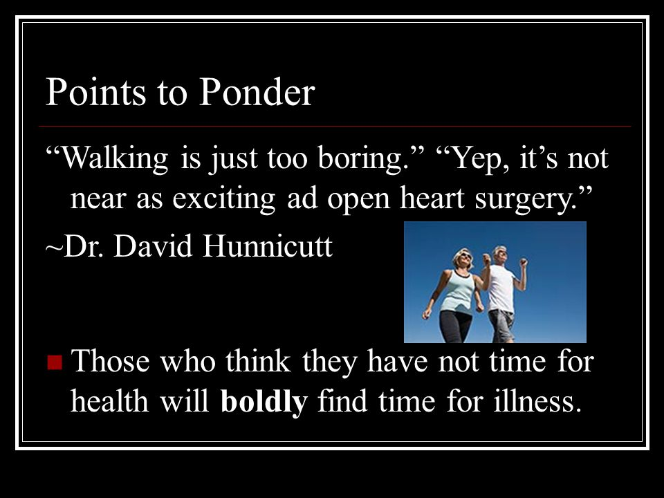 """Points to Ponder """"Walking is just too boring."""" """"Yep, it's not near as exciting ad open heart surgery."""" ~Dr. David Hunnicutt Those who think they have"""