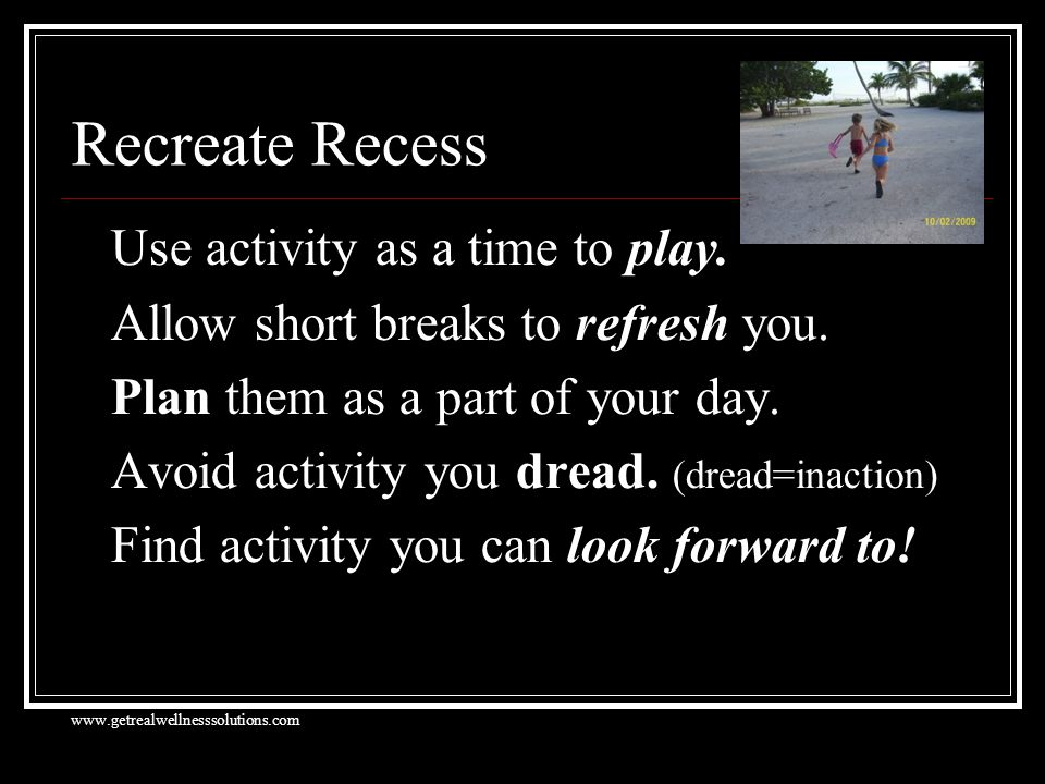 Recreate Recess Use activity as a time to play. Allow short breaks to refresh you.