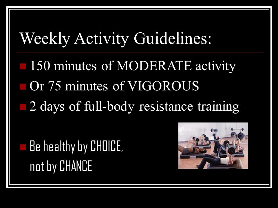 Weekly Activity Guidelines: 150 minutes of MODERATE activity Or 75 minutes of VIGOROUS 2 days of full-body resistance training Be healthy by CHOICE, not by CHANCE