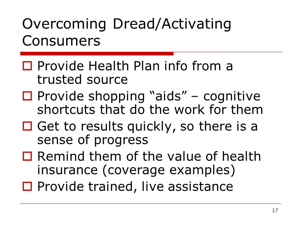 17 Overcoming Dread/Activating Consumers  Provide Health Plan info from a trusted source  Provide shopping aids – cognitive shortcuts that do the work for them  Get to results quickly, so there is a sense of progress  Remind them of the value of health insurance (coverage examples)  Provide trained, live assistance