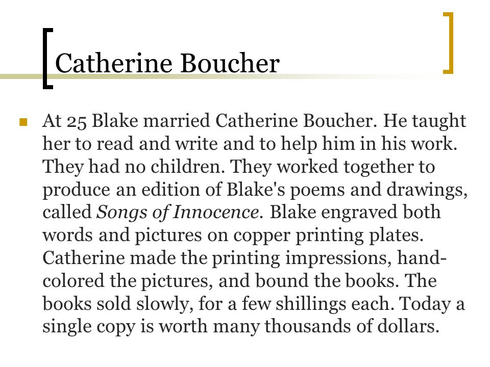 Catherine Boucher At 25 Blake married Catherine Boucher. He taught her to read and write and to help him in his work. They had no children. They worke