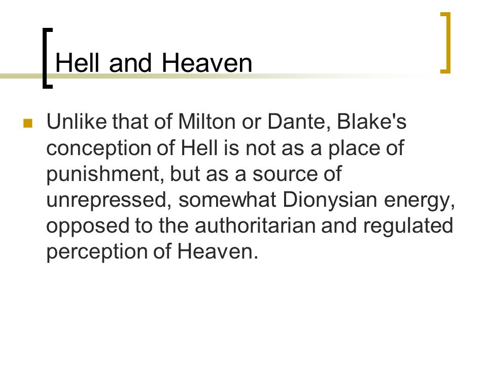 Hell and Heaven Unlike that of Milton or Dante, Blake's conception of Hell is not as a place of punishment, but as a source of unrepressed, somewhat D