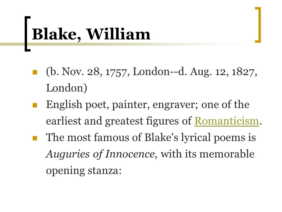Blake, William (b. Nov. 28, 1757, London--d. Aug. 12, 1827, London) English poet, painter, engraver; one of the earliest and greatest figures of Roman