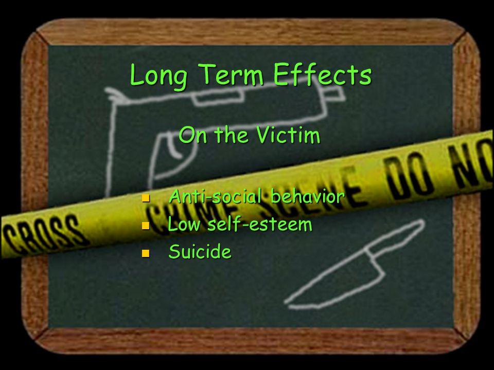 Long Term Effects On the Victim Anti-social behavior Anti-social behavior Low self-esteem Low self-esteem Suicide Suicide