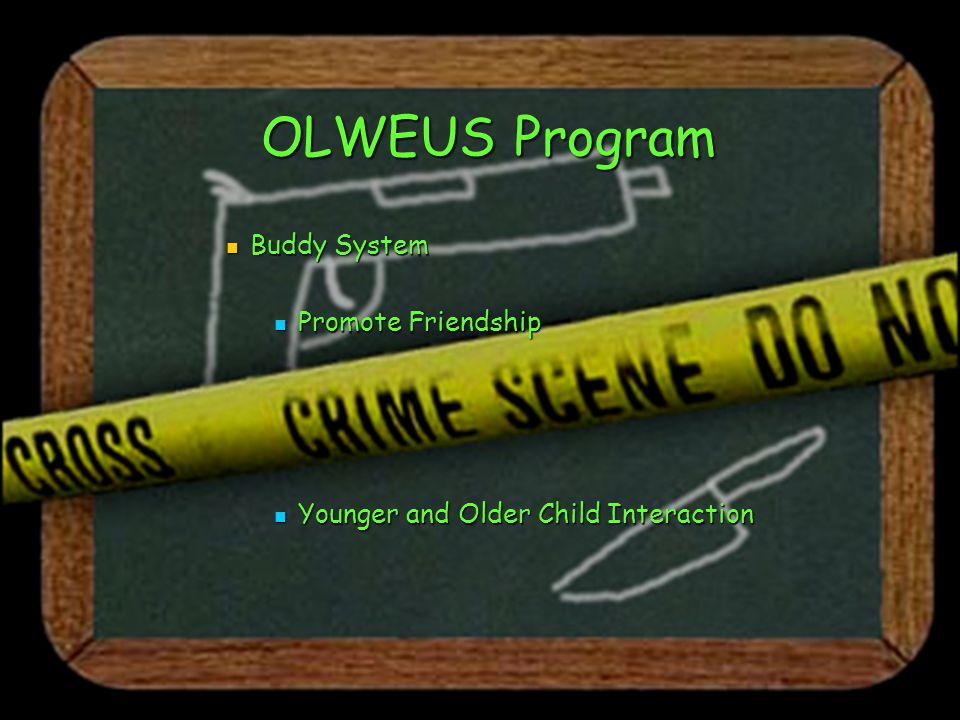 OLWEUS Program Buddy System Buddy System Promote Friendship Promote Friendship Younger and Older Child Interaction Younger and Older Child Interaction