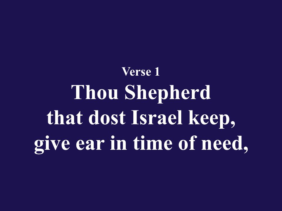 Verse 1 Thou Shepherd that dost Israel keep, give ear in time of need,
