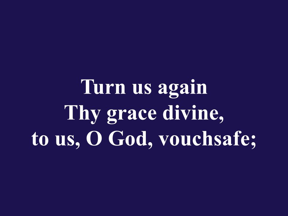 Turn us again Thy grace divine, to us, O God, vouchsafe;