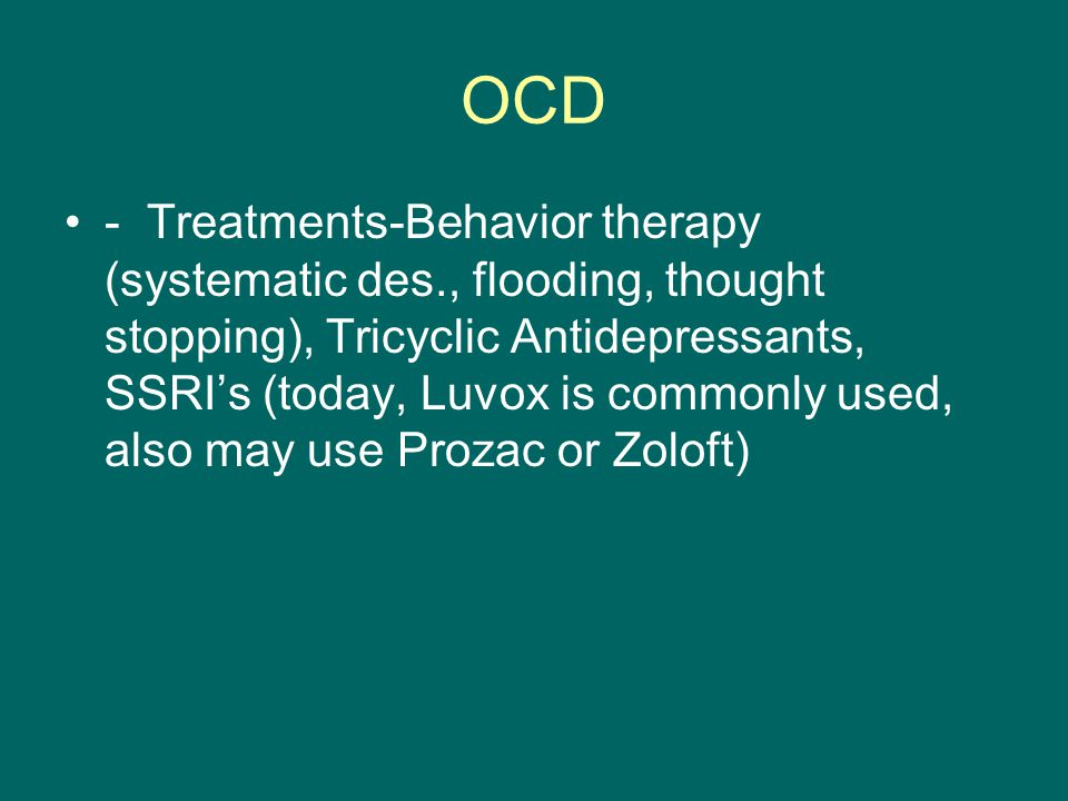 OCD - Treatments-Behavior therapy (systematic des., flooding, thought stopping), Tricyclic Antidepressants, SSRI's (today, Luvox is commonly used, also may use Prozac or Zoloft)
