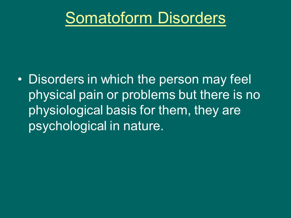 Somatoform Disorders Disorders in which the person may feel physical pain or problems but there is no physiological basis for them, they are psychological in nature.