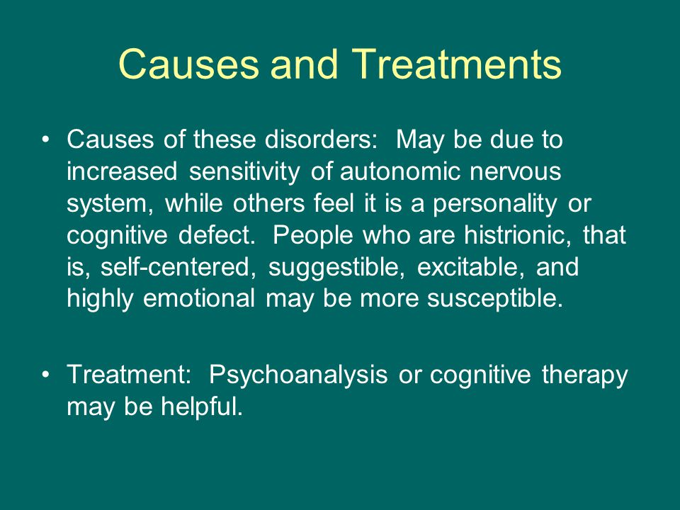 Causes and Treatments Causes of these disorders: May be due to increased sensitivity of autonomic nervous system, while others feel it is a personality or cognitive defect.