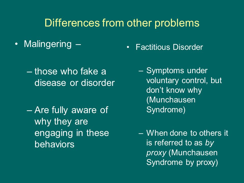 Differences from other problems Malingering – –those who fake a disease or disorder –Are fully aware of why they are engaging in these behaviors Factitious Disorder –Symptoms under voluntary control, but don't know why (Munchausen Syndrome) –When done to others it is referred to as by proxy (Munchausen Syndrome by proxy)