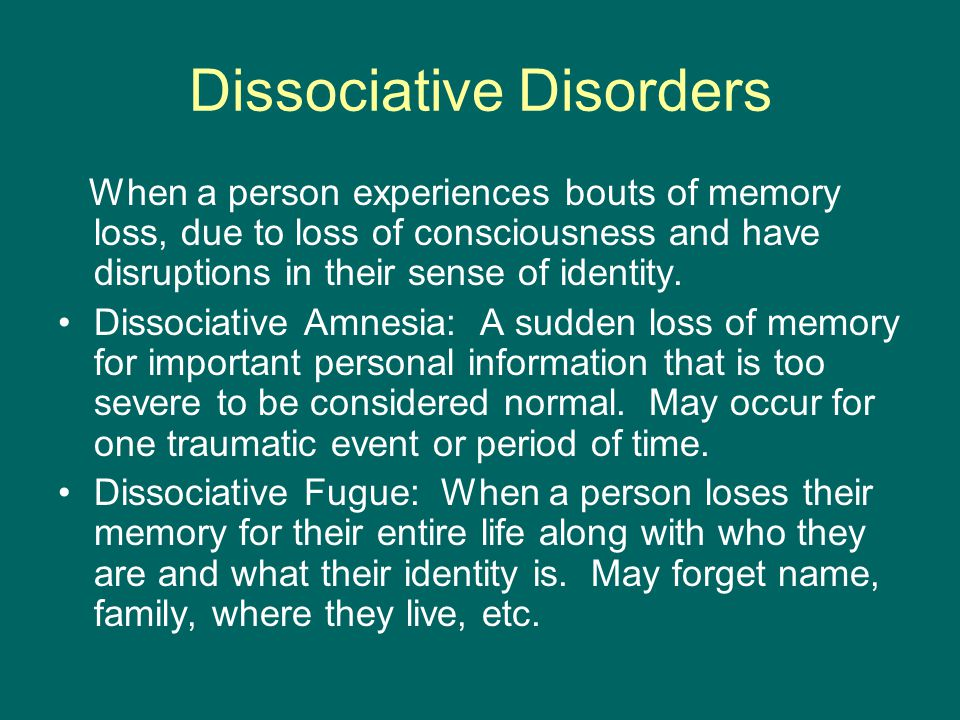 Dissociative Disorders When a person experiences bouts of memory loss, due to loss of consciousness and have disruptions in their sense of identity.