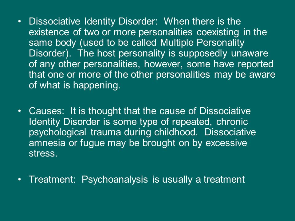 Dissociative Identity Disorder: When there is the existence of two or more personalities coexisting in the same body (used to be called Multiple Personality Disorder).