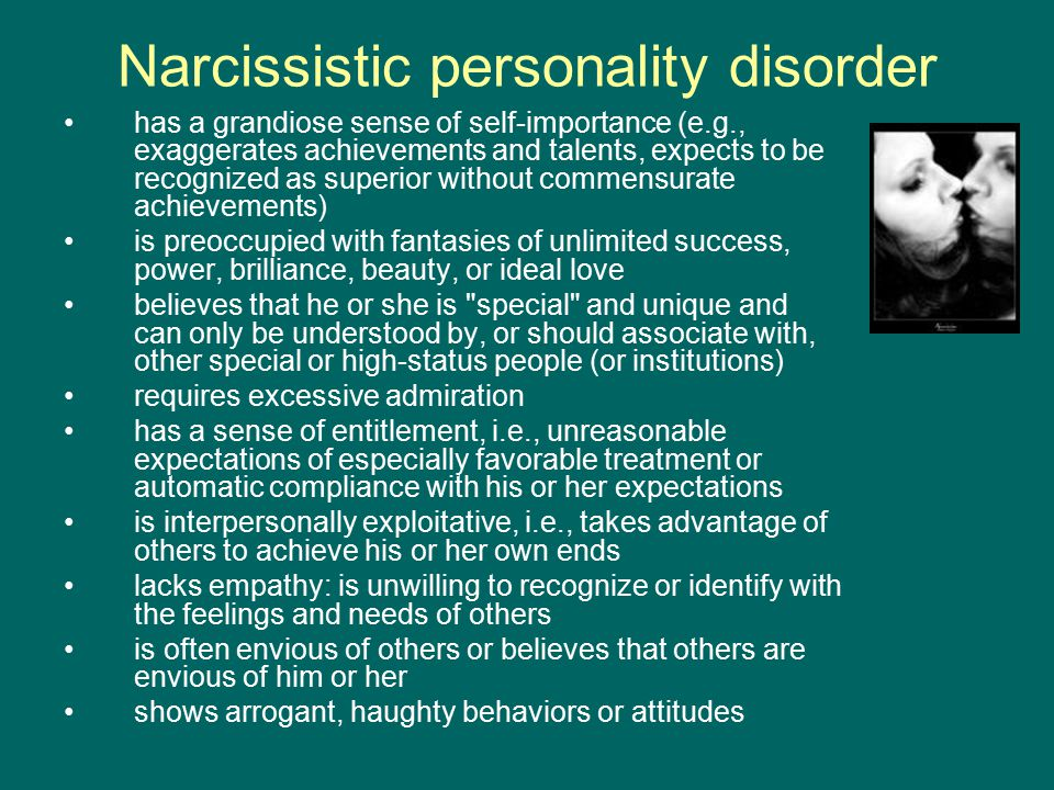 Narcissistic personality disorder has a grandiose sense of self-importance (e.g., exaggerates achievements and talents, expects to be recognized as superior without commensurate achievements) is preoccupied with fantasies of unlimited success, power, brilliance, beauty, or ideal love believes that he or she is special and unique and can only be understood by, or should associate with, other special or high-status people (or institutions) requires excessive admiration has a sense of entitlement, i.e., unreasonable expectations of especially favorable treatment or automatic compliance with his or her expectations is interpersonally exploitative, i.e., takes advantage of others to achieve his or her own ends lacks empathy: is unwilling to recognize or identify with the feelings and needs of others is often envious of others or believes that others are envious of him or her shows arrogant, haughty behaviors or attitudes