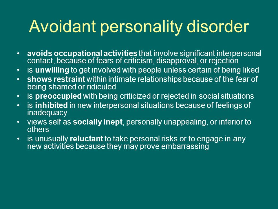 Avoidant personality disorder avoids occupational activities that involve significant interpersonal contact, because of fears of criticism, disapproval, or rejection is unwilling to get involved with people unless certain of being liked shows restraint within intimate relationships because of the fear of being shamed or ridiculed is preoccupied with being criticized or rejected in social situations is inhibited in new interpersonal situations because of feelings of inadequacy views self as socially inept, personally unappealing, or inferior to others is unusually reluctant to take personal risks or to engage in any new activities because they may prove embarrassing