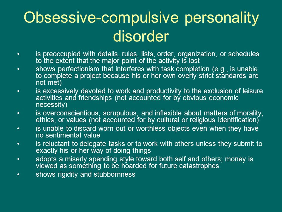 Obsessive-compulsive personality disorder is preoccupied with details, rules, lists, order, organization, or schedules to the extent that the major point of the activity is lost shows perfectionism that interferes with task completion (e.g., is unable to complete a project because his or her own overly strict standards are not met) is excessively devoted to work and productivity to the exclusion of leisure activities and friendships (not accounted for by obvious economic necessity) is overconscientious, scrupulous, and inflexible about matters of morality, ethics, or values (not accounted for by cultural or religious identification) is unable to discard worn-out or worthless objects even when they have no sentimental value is reluctant to delegate tasks or to work with others unless they submit to exactly his or her way of doing things adopts a miserly spending style toward both self and others; money is viewed as something to be hoarded for future catastrophes shows rigidity and stubbornness