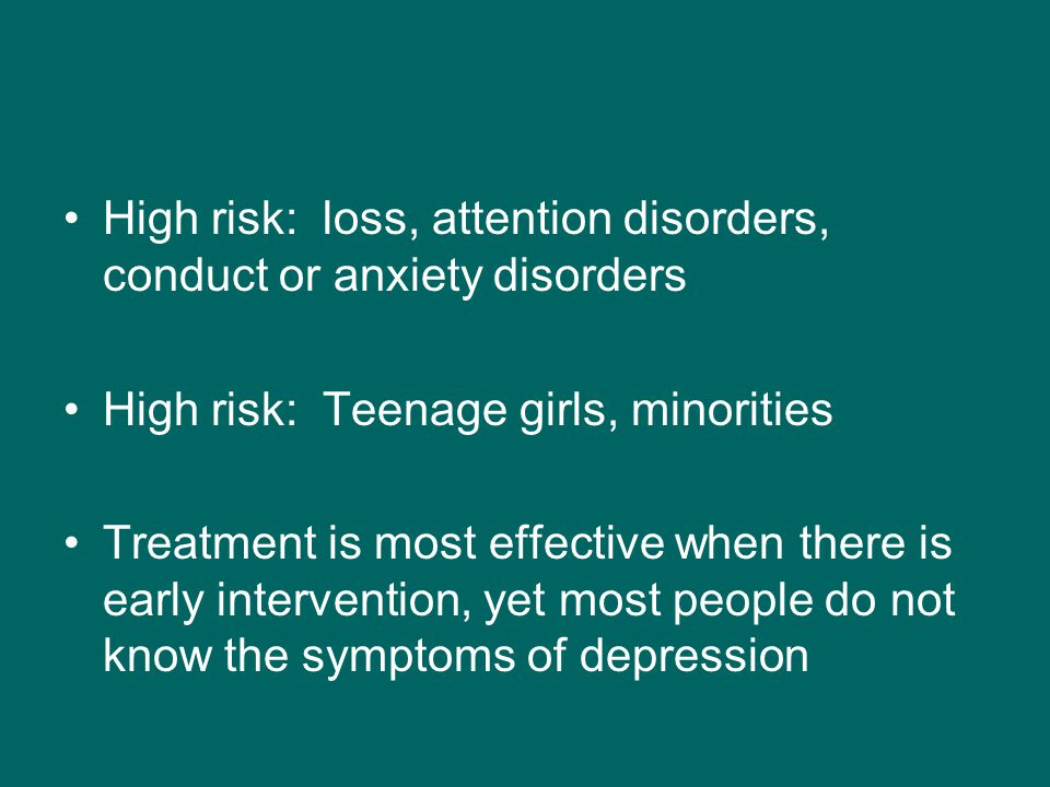 High risk: loss, attention disorders, conduct or anxiety disorders High risk: Teenage girls, minorities Treatment is most effective when there is early intervention, yet most people do not know the symptoms of depression