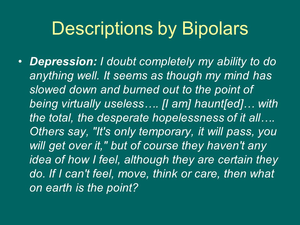 Descriptions by Bipolars Depression: I doubt completely my ability to do anything well.