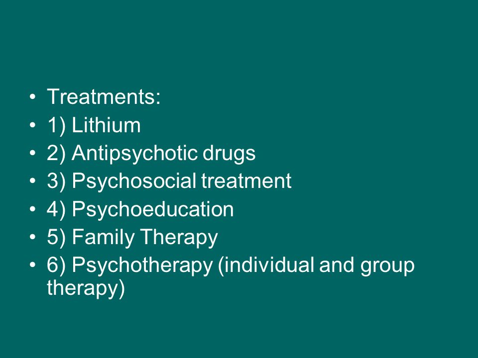 Treatments: 1) Lithium 2) Antipsychotic drugs 3) Psychosocial treatment 4) Psychoeducation 5) Family Therapy 6) Psychotherapy (individual and group therapy)