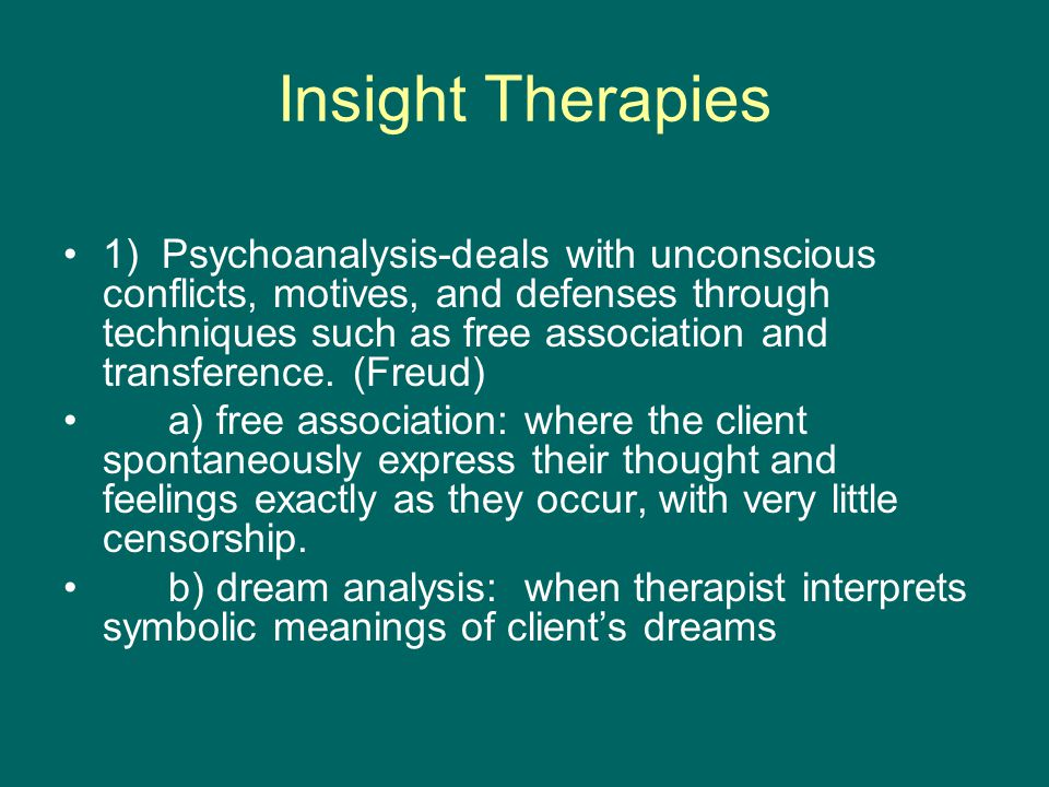Insight Therapies 1) Psychoanalysis-deals with unconscious conflicts, motives, and defenses through techniques such as free association and transference.